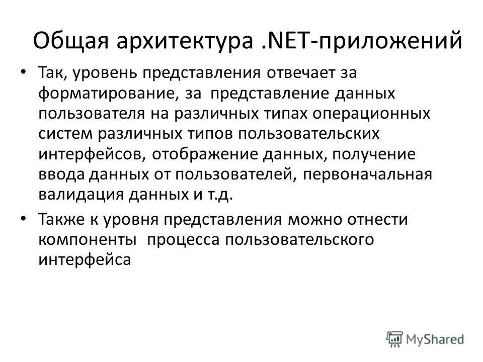 Общая архитектура.NET-приложений Так, уровень представления отвечает за форматирование, за представление данных пользователя на различных типах операционных систем различных типов пользовательских интерфейсов, отображение данных, получение ввода данн