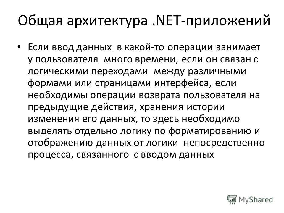 Общая архитектура.NET-приложений Если ввод данных в какой-то операции занимает у пользователя много времени, если он связан с логическими переходами между различными формами или страницами интерфейса, если необходимы операции возврата пользователя на