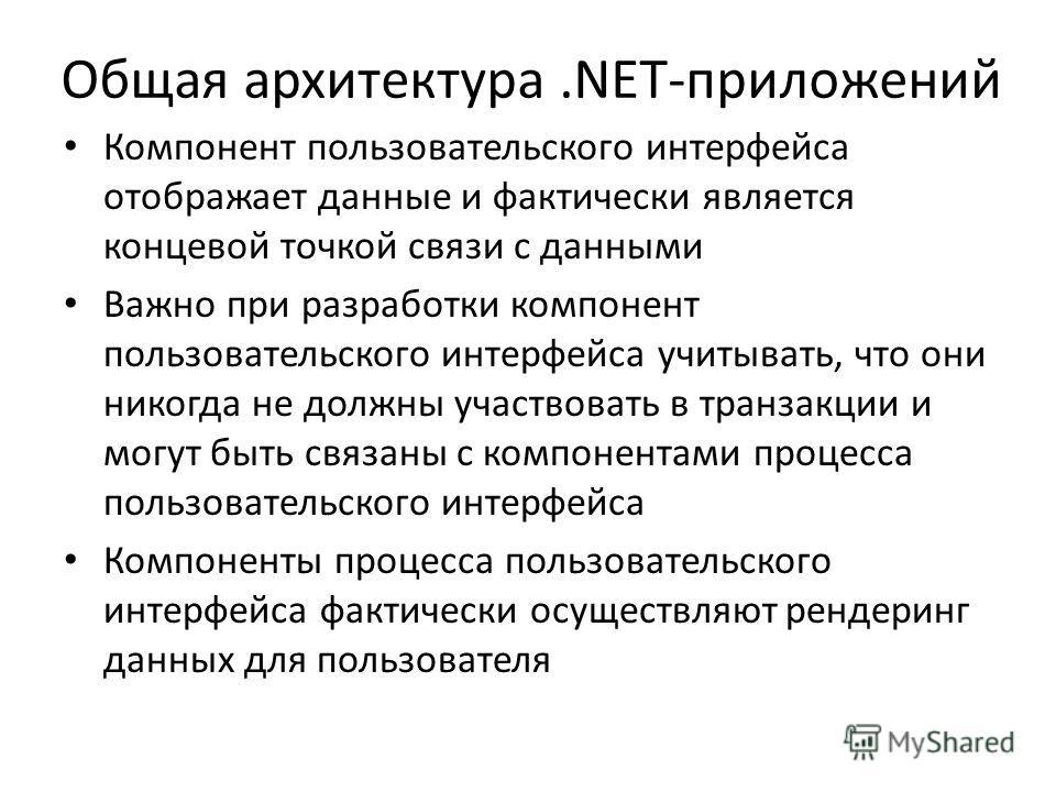 Общая архитектура.NET-приложений Компонент пользовательского интерфейса отображает данные и фактически является концевой точкой связи с данными Важно при разработки компонент пользовательского интерфейса учитывать, что они никогда не должны участвова