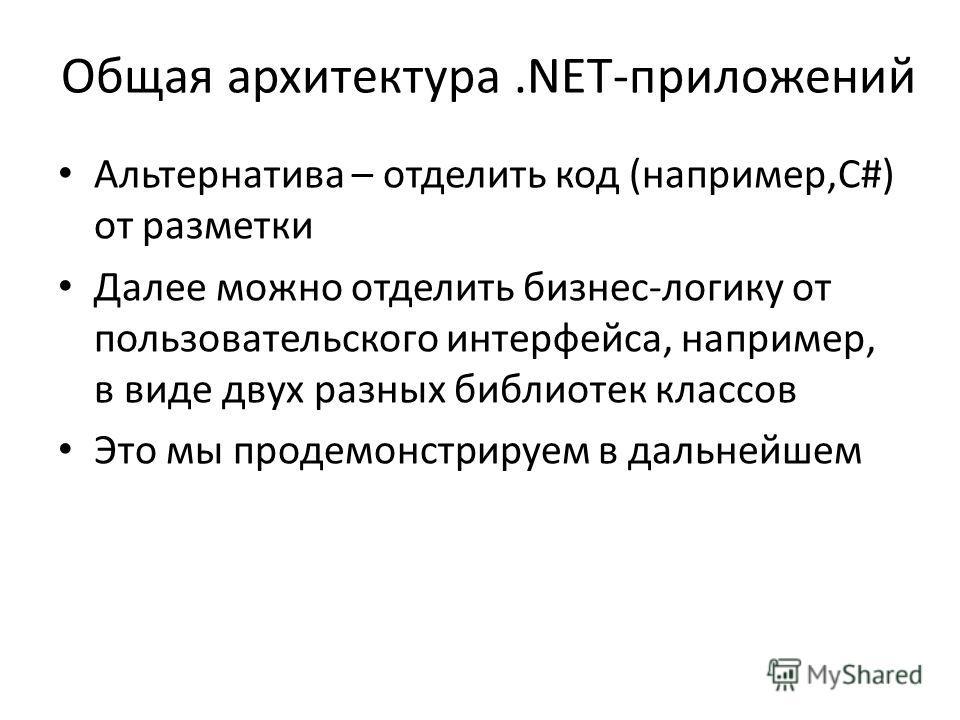 Общая архитектура.NET-приложений Альтернатива – отделить код (например,C#) от разметки Далее можно отделить бизнес-логику от пользовательского интерфейса, например, в виде двух разных библиотек классов Это мы продемонстрируем в дальнейшем