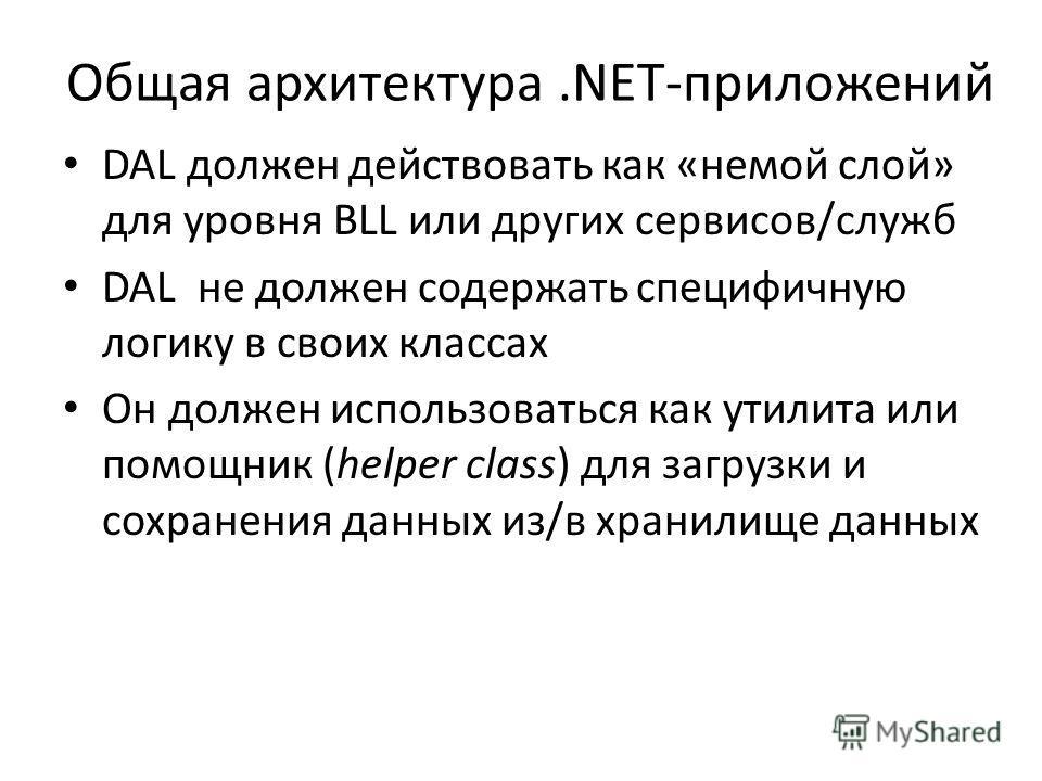 Общая архитектура.NET-приложений DAL должен действовать как «немой слой» для уровня BLL или других сервисов/служб DAL не должен содержать специфичную логику в своих классах Он должен использоваться как утилита или помощник (helper class) для загрузки