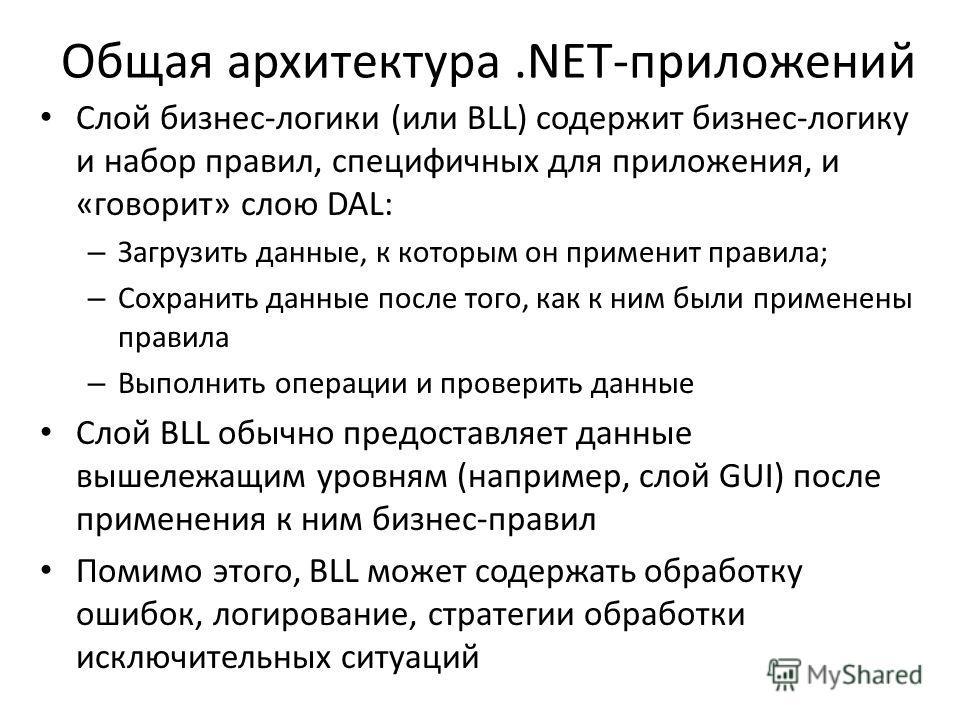 Общая архитектура.NET-приложений Слой бизнес-логики (или BLL) содержит бизнес-логику и набор правил, специфичных для приложения, и «говорит» слою DAL: – Загрузить данные, к которым он применит правила; – Сохранить данные после того, как к ним были пр