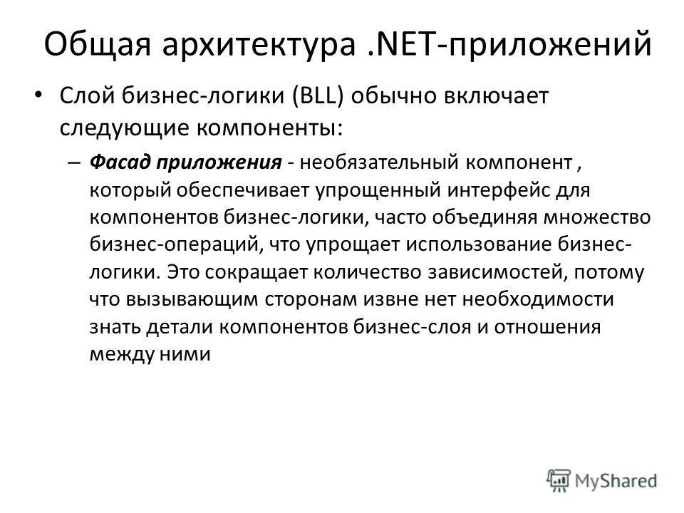 Общая архитектура.NET-приложений Слой бизнес-логики (BLL) обычно включает следующие компоненты: – Фасад приложения - необязательный компонент, который обеспечивает упрощенный интерфейс для компонентов бизнес-логики, часто объединяя множество бизнес-о