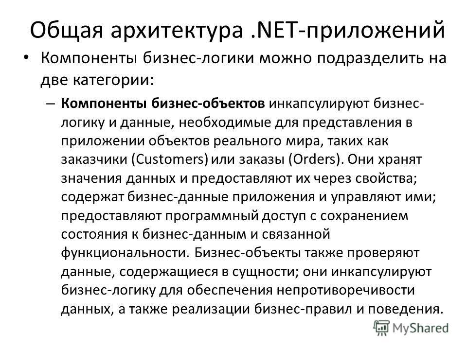 Общая архитектура.NET-приложений Компоненты бизнес-логики можно подразделить на две категории: – Компоненты бизнес-объектов инкапсулируют бизнес- логику и данные, необходимые для представления в приложении объектов реального мира, таких как заказчики