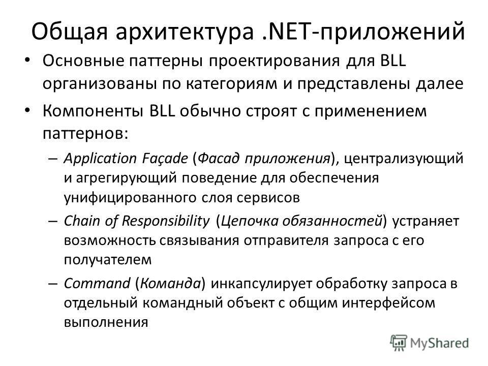 Общая архитектура.NET-приложений Основные паттерны проектирования для BLL организованы по категориям и представлены далее Компоненты BLL обычно строят с применением паттернов: – Application Façade (Фасад приложения), централизующий и агрегирующий пов