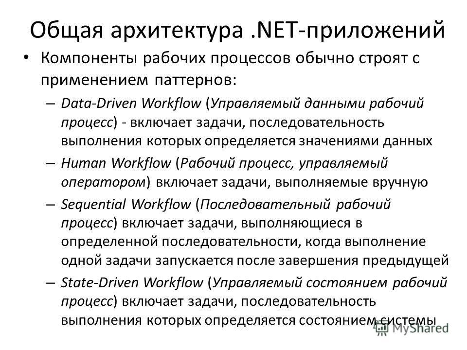 Общая архитектура.NET-приложений Компоненты рабочих процессов обычно строят с применением паттернов: – Data-Driven Workflow (Управляемый данными рабочий процесс) - включает задачи, последовательность выполнения которых определяется значениями данных