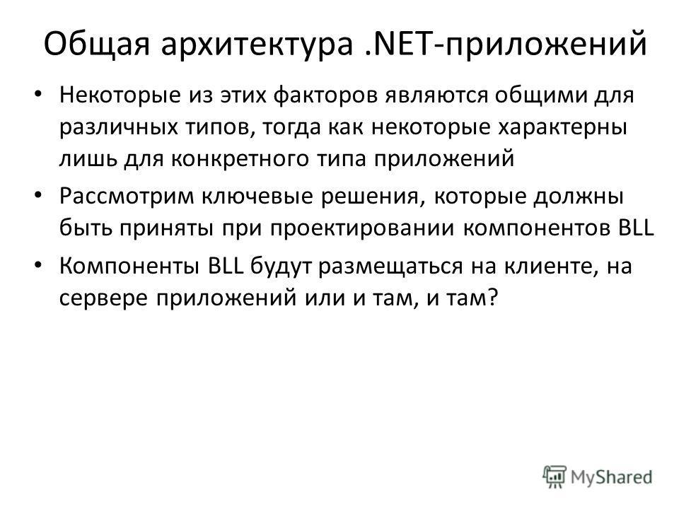Общая архитектура.NET-приложений Некоторые из этих факторов являются общими для различных типов, тогда как некоторые характерны лишь для конкретного типа приложений Рассмотрим ключевые решения, которые должны быть приняты при проектировании компонент