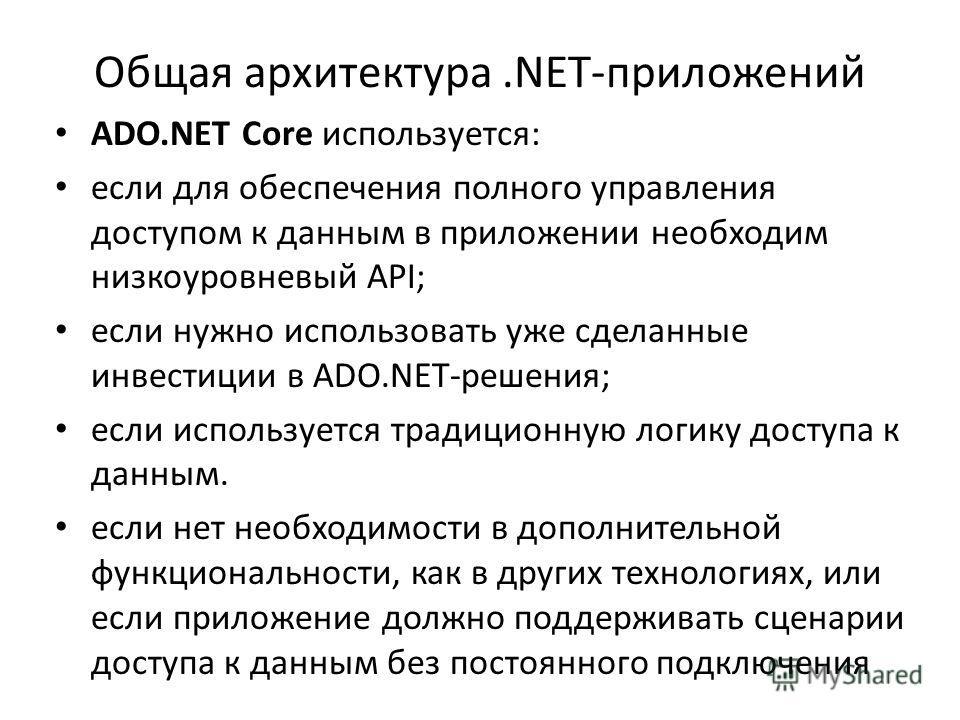 Общая архитектура.NET-приложений ADO.NET Core используется: если для обеспечения полного управления доступом к данным в приложении необходим низкоуровневый API; если нужно использовать уже сделанные инвестиции в ADO.NET-решения; если используется тра