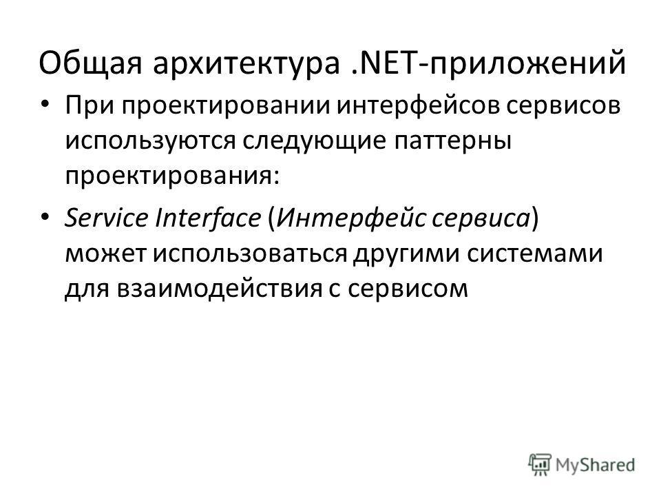Общая архитектура.NET-приложений При проектировании интерфейсов сервисов используются следующие паттерны проектирования: Service Interface (Интерфейс сервиса) может использоваться другими системами для взаимодействия с сервисом