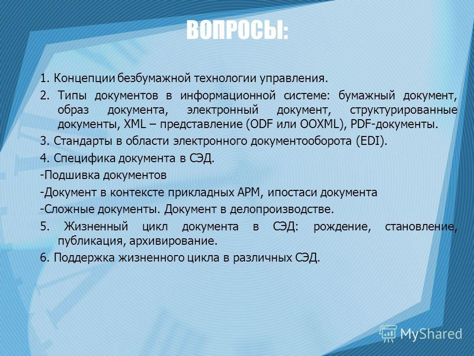 ВОПРОСЫ: 1. Концепции безбумажной технологии управления. 2. Типы документов в информационной системе: бумажный документ, образ документа, электронный документ, структурированные документы, XML – представление (ODF или OOXML), PDF-документы. 3. Станда