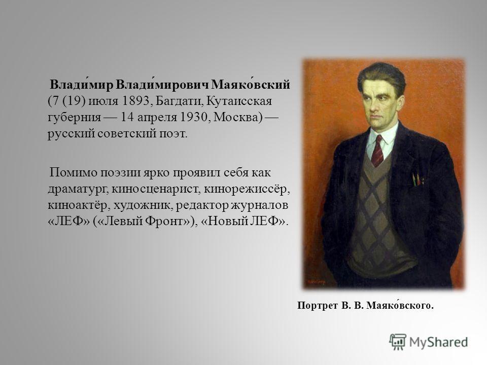 Влади́мир Влади́мирович Маяко́вский (7 (19) июля 1893, Багдати, Кутаисская губерния 14 апреля 1930, Москва) русский советский поэт. Помимо поэзии ярко проявил себя как драматург, киносценарист, кинорежиссёр, киноактёр, художник, редактор журналов «ЛЕ