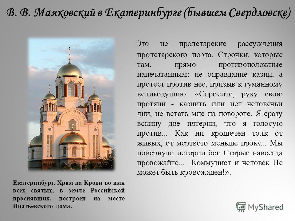 В. В. Маяковский в Екатеринбурге (бывшем Свердловске) Это не пролетарские рассуждения пролетарского поэта. Строчки, которые там, прямо противоположные напечатанным: не оправдание казни, а протест против нее, призыв к гуманному великодушию. «Спросите,