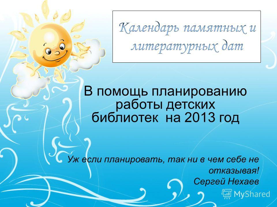 В помощь планированию работы детских библиотек на 2013 год Уж если планировать, так ни в чем себе не отказывая! Сергей Нехаев