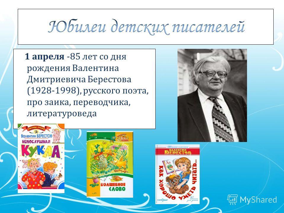 1 апреля -85 лет со дня рождения Валентина Дмитриевича Берестова (1928-1998), русского поэта, про заика, переводчика, литературоведа