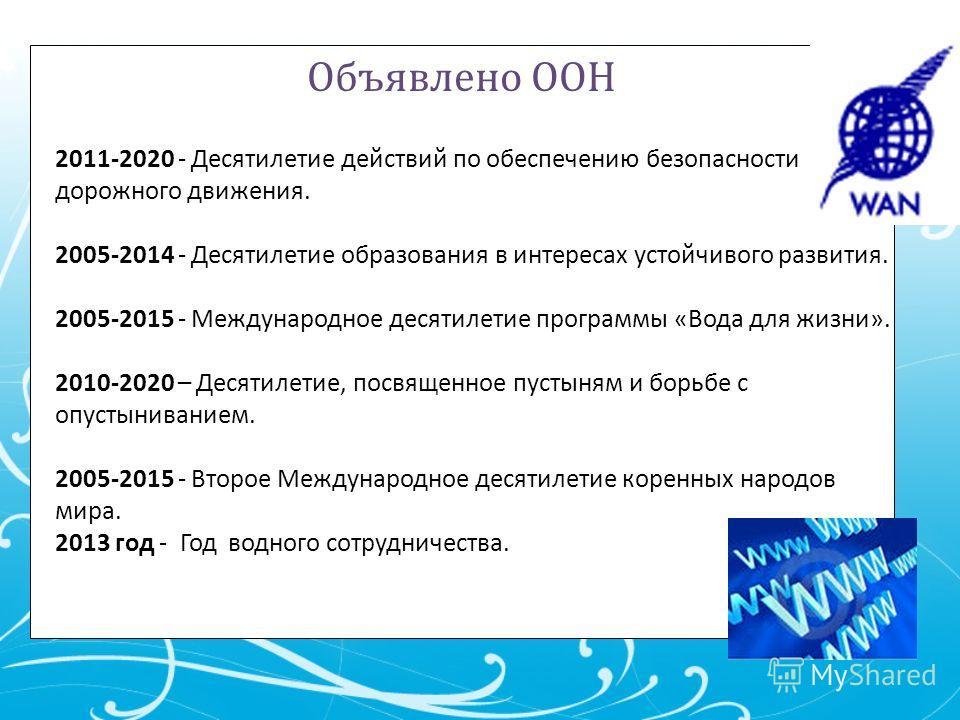 Объявлено ООН 2011-2020 - Десятилетие действий по обеспечению безопасности дорожного движения. 2005-2014 - Десятилетие образования в интересах устойчивого развития. 2005-2015 - Международное десятилетие программы «Вода для жизни». 2010-2020 – Десятил