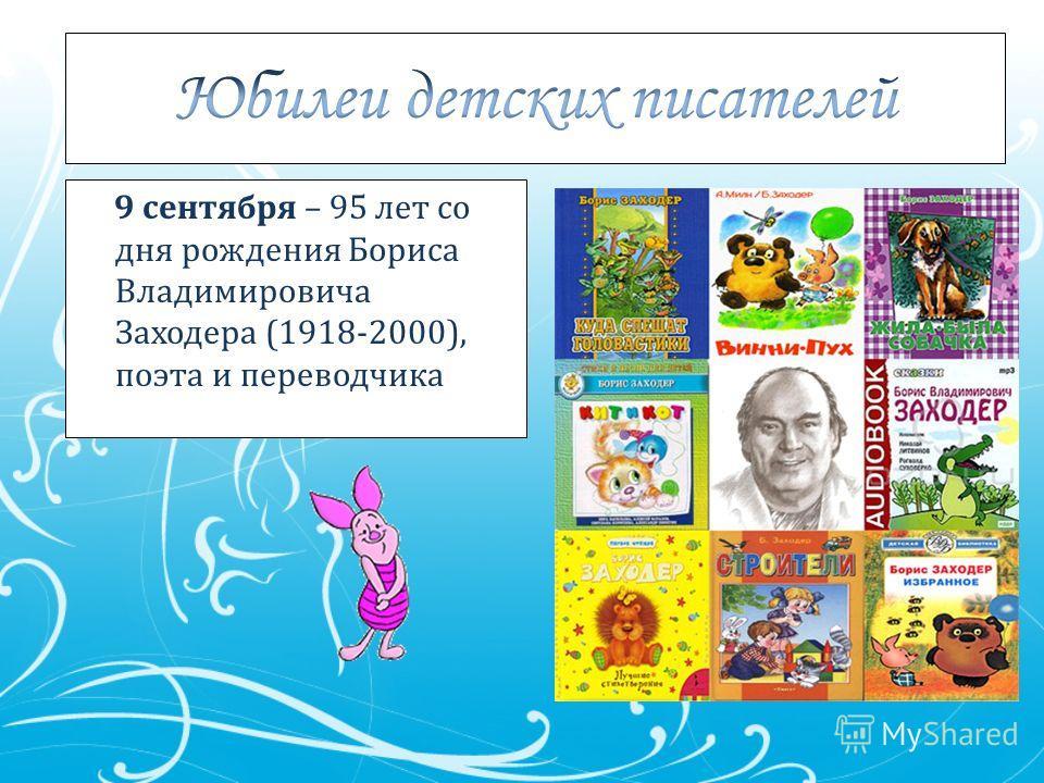 9 сентября – 95 лет со дня рождения Бориса Владимировича Заходера (1918-2000), поэта и переводчика