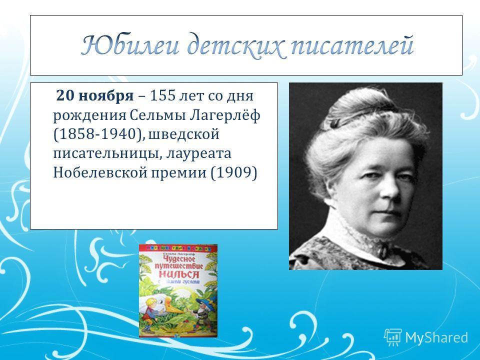 20 ноября – 155 лет со дня рождения Сельмы Лагерлёф (1858-1940), шведской писательницы, лауреата Нобелевской премии (1909)