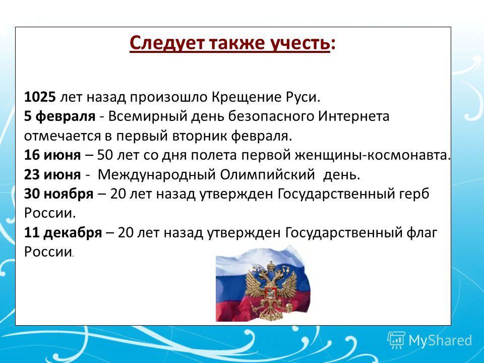 Следует также учесть: 1025 лет назад произошло Крещение Руси. 5 февраля - Всемирный день безопасного Интернета отмечается в первый вторник февраля. 16 июня – 50 лет со дня полета первой женщины-космонавта. 23 июня - Международный Олимпийский день. 30
