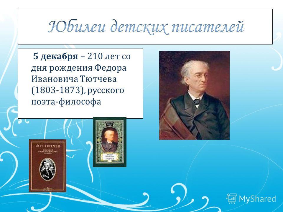 5 декабря – 210 лет со дня рождения Федора Ивановича Тютчева (1803-1873), русского поэта-философа
