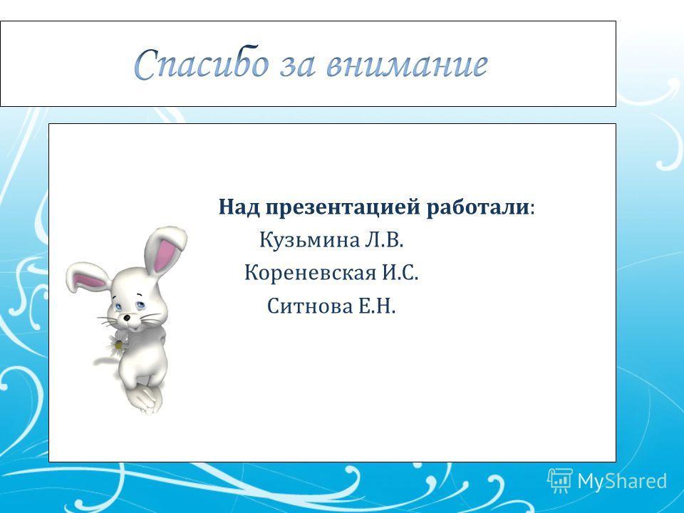 Над презентацией работали: Кузьмина Л.В. Кореневская И.С. Ситнова Е.Н.