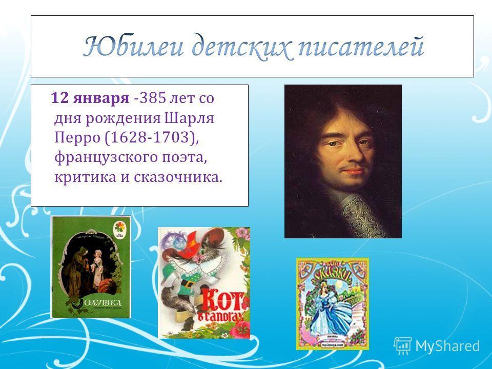 12 января -385 лет со дня рождения Шарля Перро (1628-1703), французского поэта, критика и сказочника.