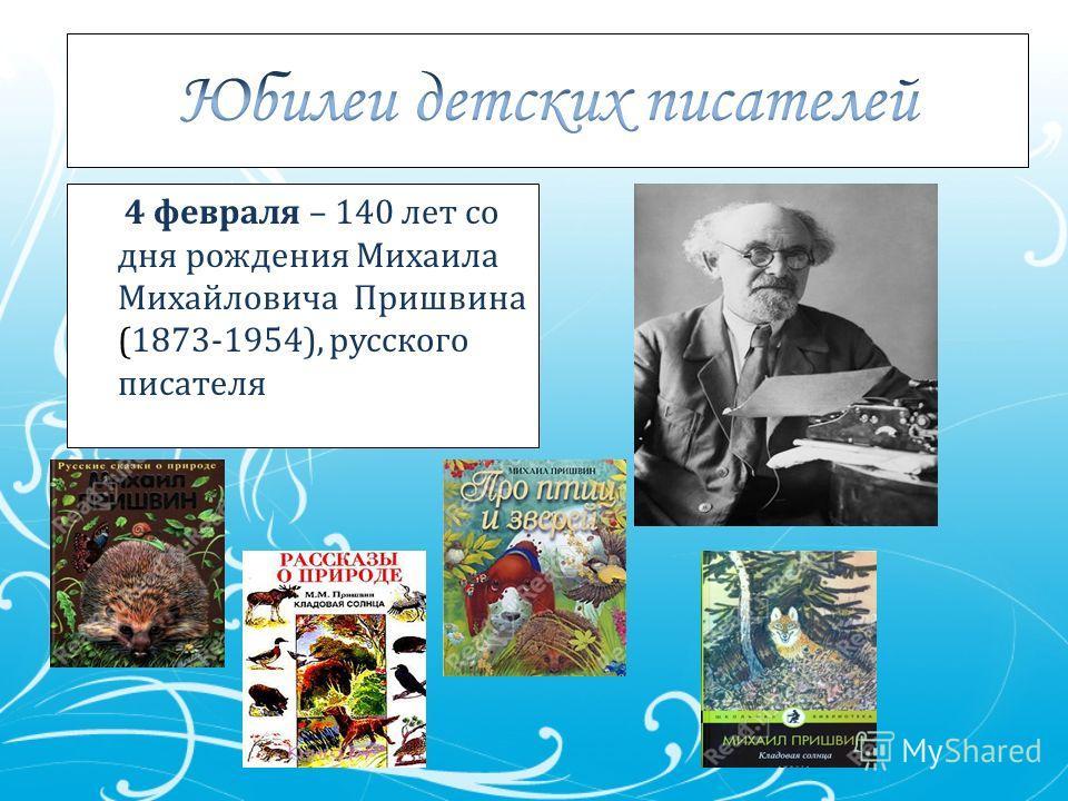 4 февраля – 140 лет со дня рождения Михаила Михайловича Пришвина (1873-1954), русского писателя