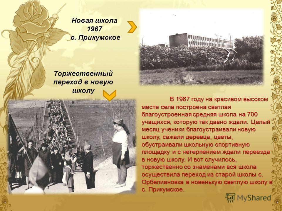 В 1967 году на красивом высоком месте села построена светлая благоустроенная средняя школа на 700 учащихся, которую так давно ждали. Целый месяц ученики благоустраивали новую школу, сажали деревца, цветы, обустраивали школьную спортивную площадку и с