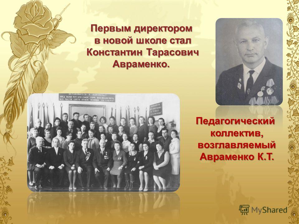 Первым директором в новой школе стал в новой школе стал Константин Тарасович Авраменко. Константин Тарасович Авраменко. Педагогический коллектив, возглавляемый Авраменко К.Т.