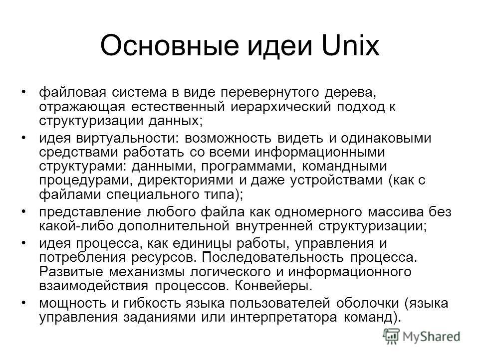 Основные идеи Unix файловая система в виде перевернутого дерева, отражающая естественный иерархический подход к структуризации данных; идея виртуальности: возможность видеть и одинаковыми средствами работать со всеми информационными структурами: данн