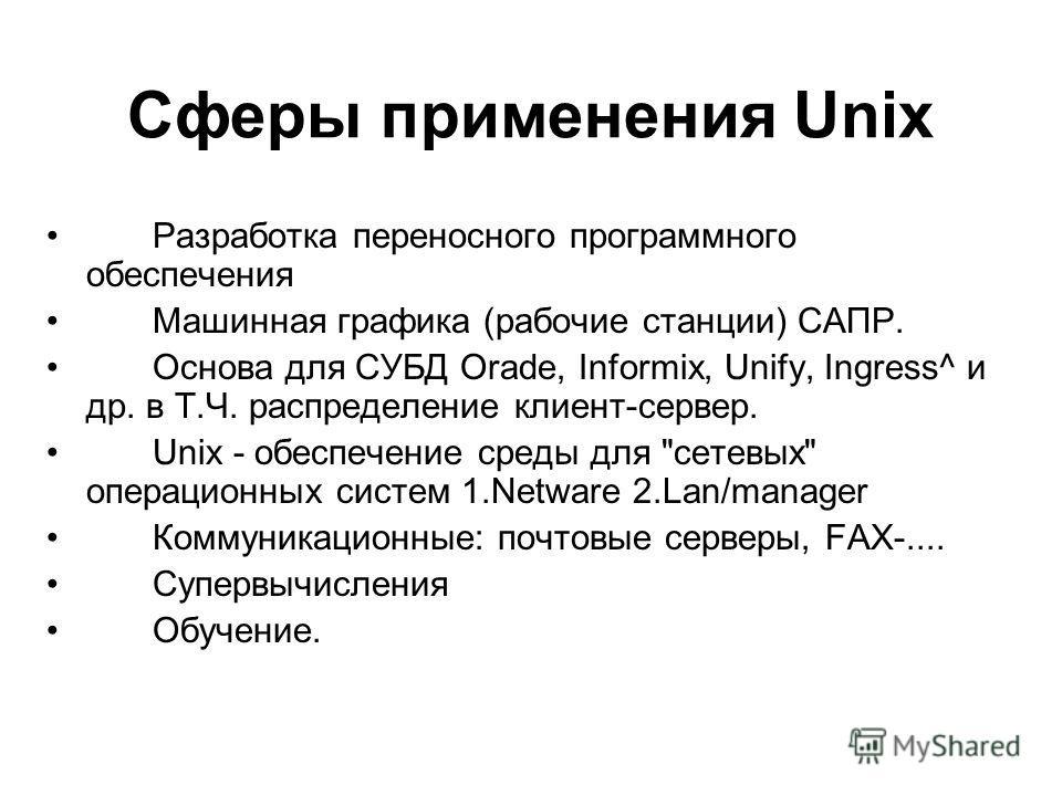 Сферы применения Unix Разработка переносного программного обеспечения Машинная графика (рабочие станции) САПР. Основа для СУБД Orade, Informix, Unify, Ingress^ и др. в Т.Ч. распределение клиент-сервер. Unix - обеспечение среды для