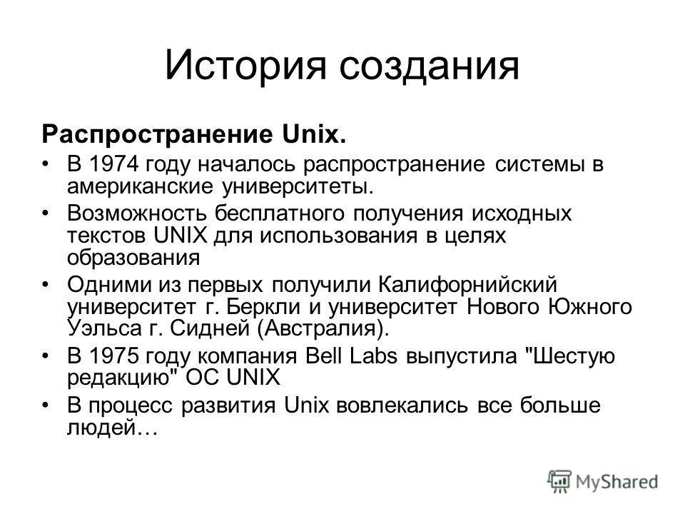 Распространение Unix. В 1974 году началось распространение системы в американские университеты. Возможность бесплатного получения исходных текстов UNIX для использования в целях образования Одними из первых получили Калифорнийский университет г. Берк