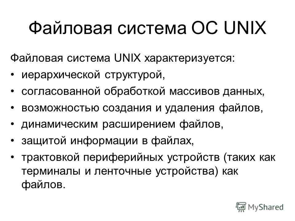 Файловая система UNIX характеризуется: иерархической структурой, согласованной обработкой массивов данных, возможностью создания и удаления файлов, динамическим расширением файлов, защитой информации в файлах, трактовкой периферийных устройств (таких