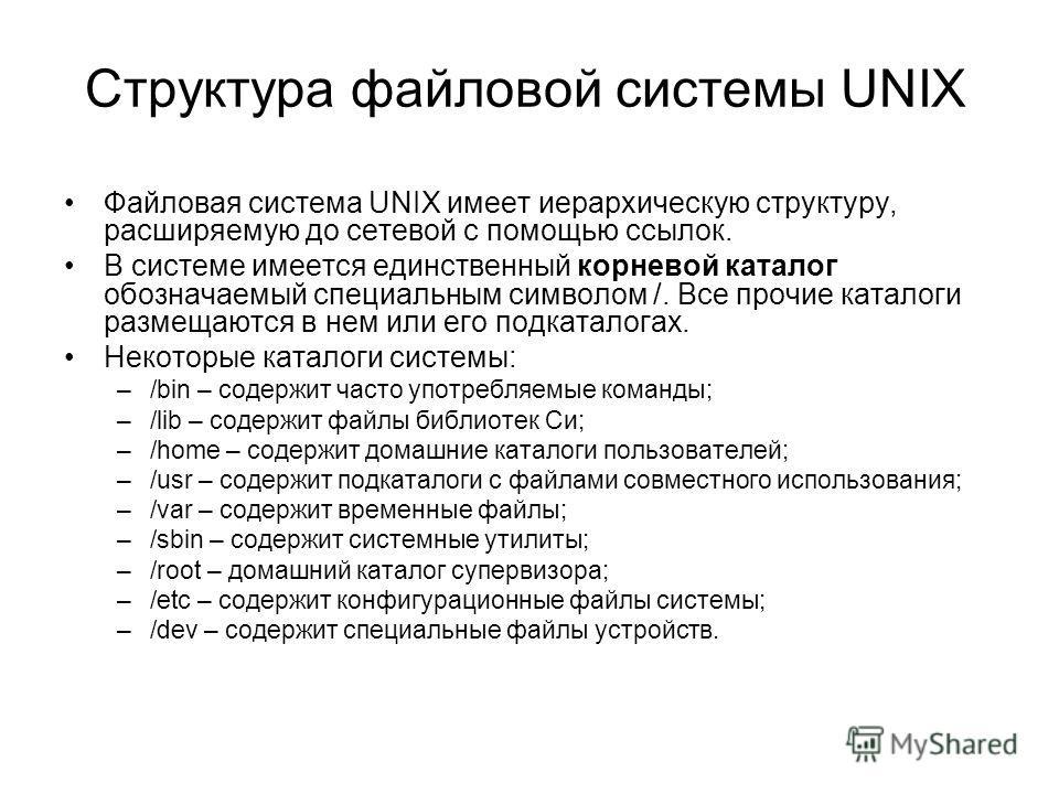 Структура файловой системы UNIX Файловая система UNIX имеет иерархическую структуру, расширяемую до сетевой с помощью ссылок. В системе имеется единственный корневой каталог обозначаемый специальным символом /. Все прочие каталоги размещаются в нем и