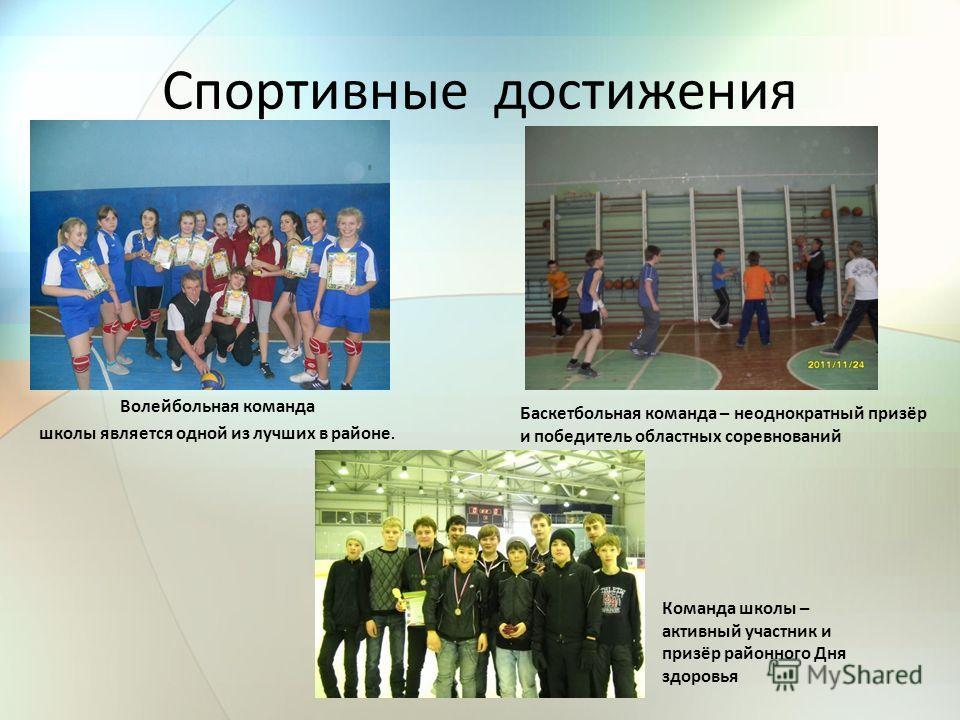 Спортивные достижения Волейбольная команда школы является одной из лучших в районе. Баскетбольная команда – неоднократный призёр и победитель областных соревнований Команда школы – активный участник и призёр районного Дня здоровья