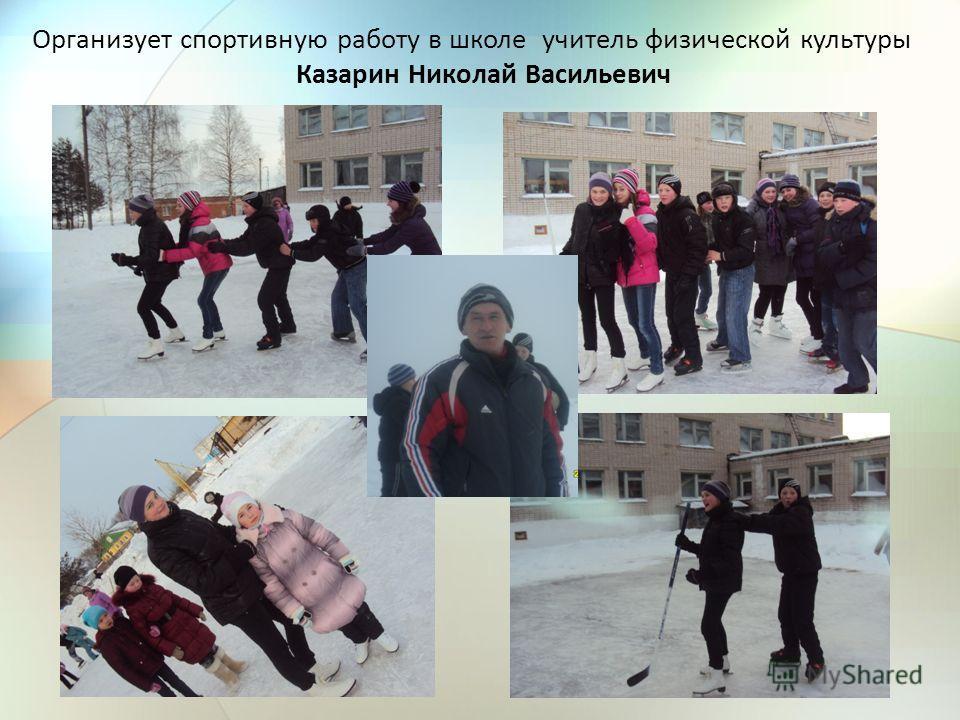 Организует спортивную работу в школе учитель физической культуры Казарин Николай Васильевич