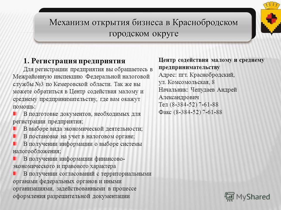 1. Регистрация предприятия Для регистрации предприятия вы обращаетесь в Межрайонную инспекцию Федеральной налоговой службы 3 по Кемеровской области. Так же вы можете обратиться в Центр содействия малому и среднему предпринимательству, где вам окажут