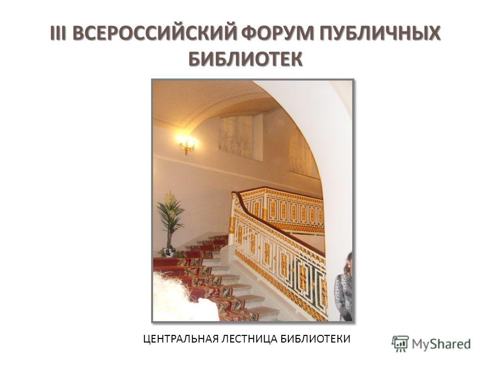III ВСЕРОССИЙСКИЙ ФОРУМ ПУБЛИЧНЫХ БИБЛИОТЕК ЦЕНТРАЛЬНАЯ ЛЕСТНИЦА БИБЛИОТЕКИ