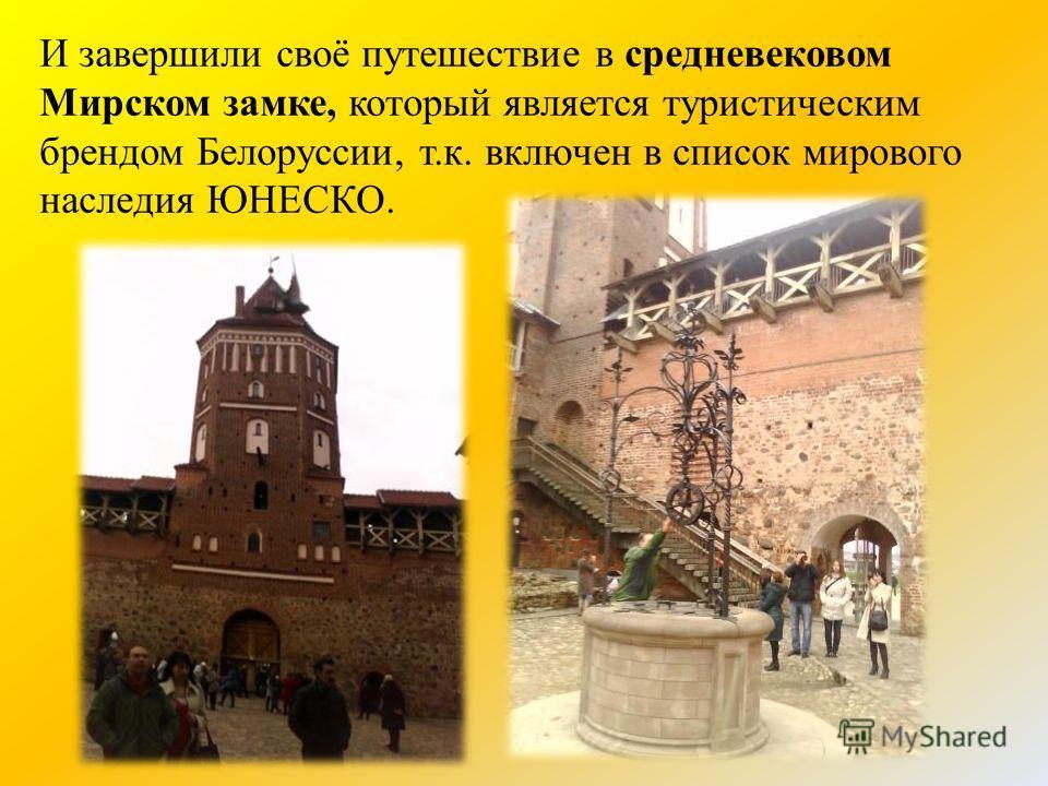 И завершили своё путешествие в средневековом Мирском замке, который является туристическим брендом Белоруссии, т.к. включен в список мирового наследия ЮНЕСКО.