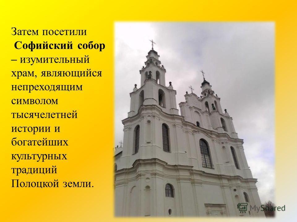 Затем посетили Софийский собор – изумительный храм, являющийся непреходящим символом тысячелетней истории и богатейших культурных традиций Полоцкой земли.