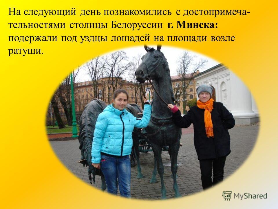 На следующий день познакомились с достопримеча- тельностями столицы Белоруссии г. Минска: подержали под уздцы лошадей на площади возле ратуши.