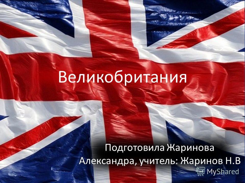 Великобритания Подготовила Жаринова Александра, учитель: Жаринов Н.В