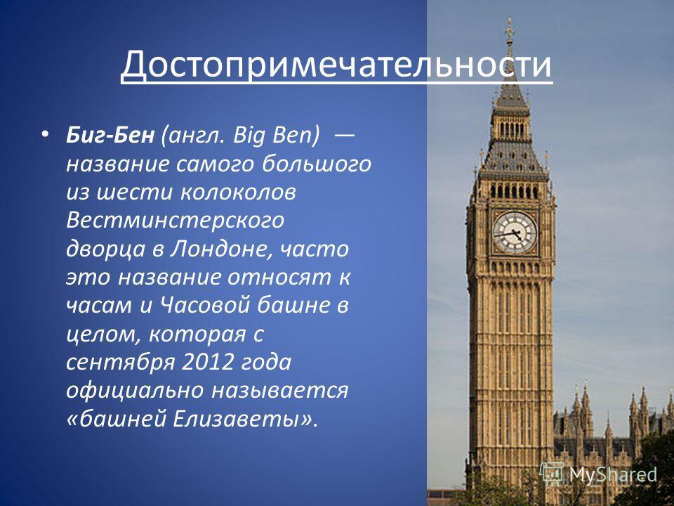 Достопримечательности Биг-Бен (англ. Big Ben) название самого большого из шести колоколов Вестминстерского дворца в Лондоне, часто это название относят к часам и Часовой башне в целом, которая с сентября 2012 года официально называется «башней Елизав