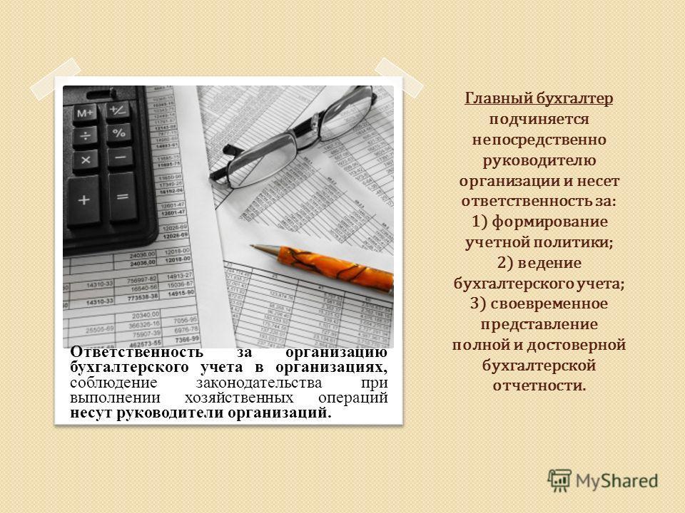 Главный бухгалтер подчиняется непосредственно руководителю организации и несет ответственность за: 1) формирование учетной политики; 2) ведение бухгалтерского учета; 3) своевременное представление полной и достоверной бухгалтерской отчетности. Ответс