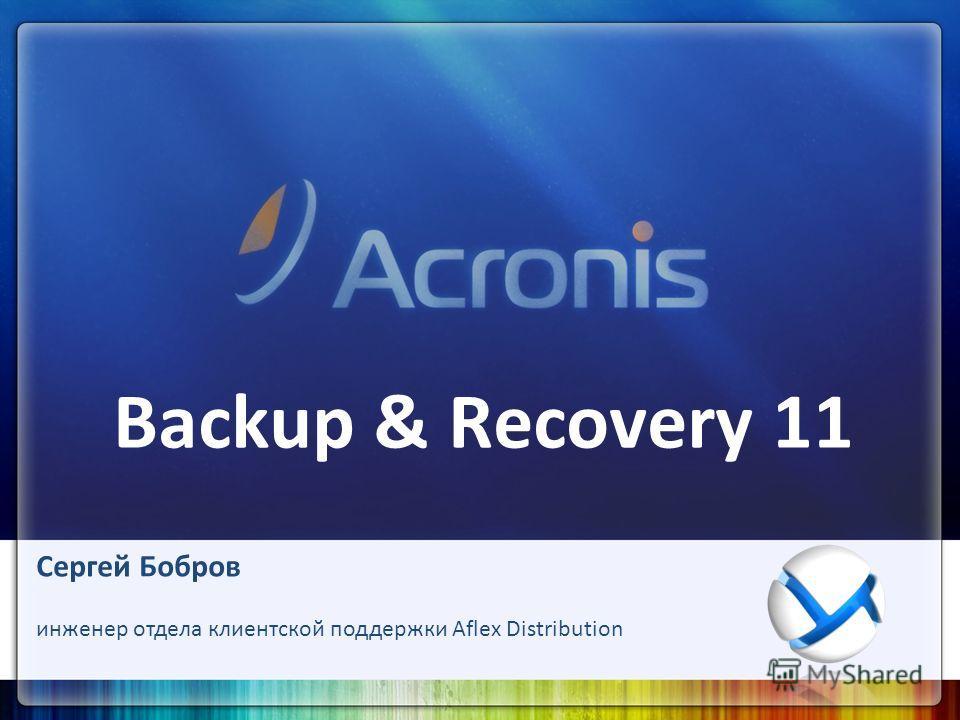 Backup & Recovery 11 Сергей Бобров инженер отдела клиентской поддержки Aflex Distribution
