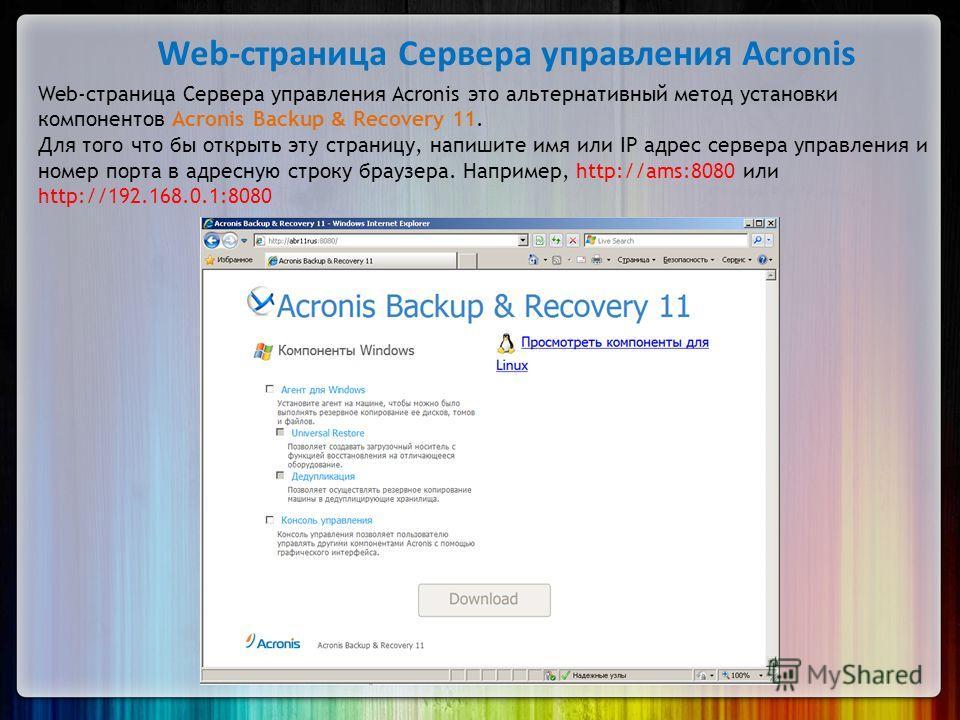 Web-страница Сервера управления Acronis Web-страница Сервера управления Acronis это альтернативный метод установки компонентов Acronis Backup & Recovery 11. Для того что бы открыть эту страницу, напишите имя или IP адрес сервера управления и номер по