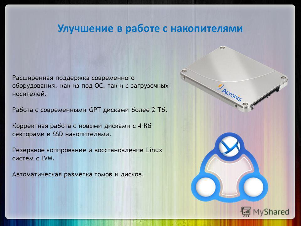 Улучшение в работе с накопителями Расширенная поддержка современного оборудования, как из под ОС, так и с загрузочных носителей. Работа с современными GPT дисками более 2 Тб. Корректная работа с новыми дисками с 4 Кб секторами и SSD накопителями. Рез