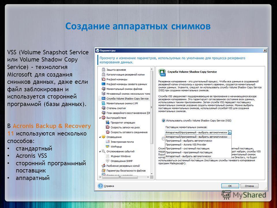 Создание аппаратных снимков VSS (Volume Snapshot Service или Volume Shadow Copy Service) – технология Microsoft для создания снимков данных, даже если файл заблокирован и используется сторонней программой (базы данных). В Acronis Backup & Recovery 11