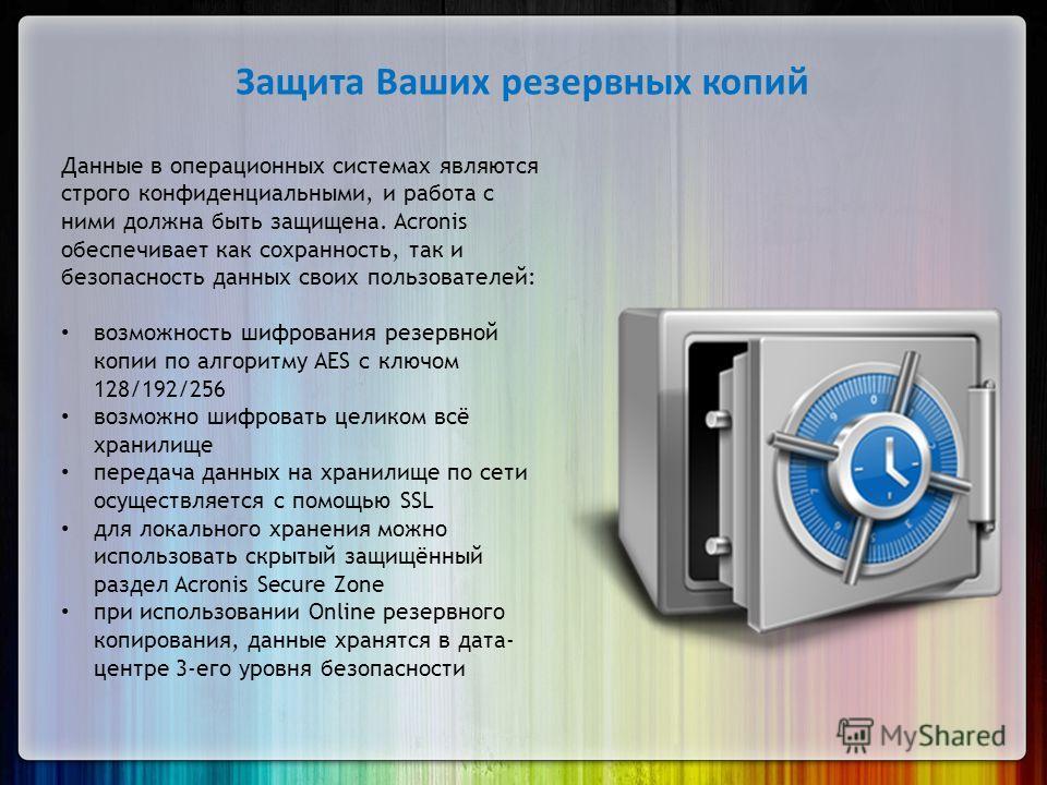 Защита Ваших резервных копий Данные в операционных системах являются строго конфиденциальными, и работа с ними должна быть защищена. Acronis обеспечивает как сохранность, так и безопасность данных своих пользователей: возможность шифрования резервной