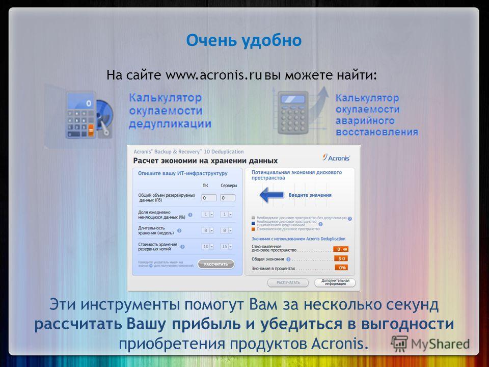 Очень удобно На сайте www.acronis.ru вы можете найти: Эти инструменты помогут Вам за несколько секунд рассчитать Вашу прибыль и убедиться в выгодности приобретения продуктов Acronis.