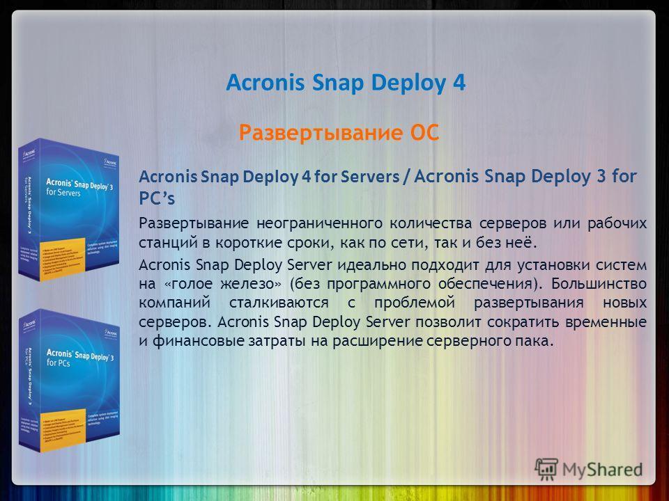 Acronis Snap Deploy 4 Развертывание ОС Acronis Snap Deploy 4 for Servers / Acronis Snap Deploy 3 for PCs Развертывание неограниченного количества серверов или рабочих станций в короткие сроки, как по сети, так и без неё. Acronis Snap Deploy Server ид